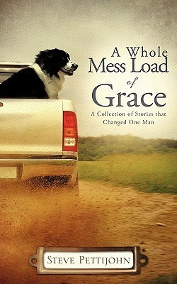 A Whole Mess Load of Grace a Whole Mess Load of Grace Steve Pettijohn