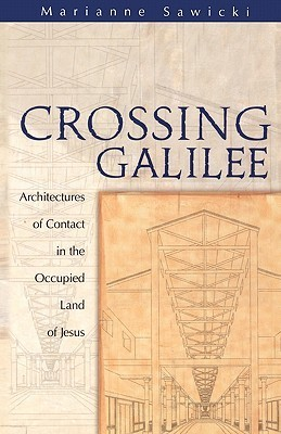 Crossing Galilee: Architectures of Contact in the Occupied Land of Jesus  by  Marianne Sawicki
