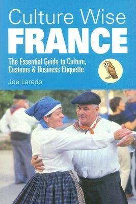 Culture Wise France: The Essential Guide to Culture, Customs & Business Etiquette Joe Laredo