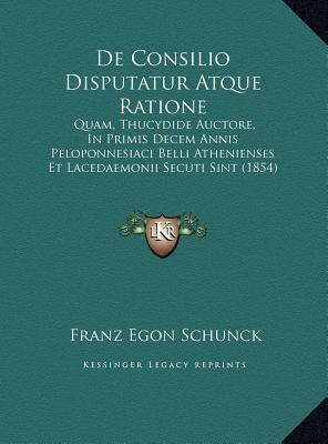 De Consilio Disputatur Atque Ratione: Quam, Thucydide Auctore, In Primis Decem Annis Peloponnesiaci Belli Athenienses Et Lacedaemonii Secuti Sint (1854)  by  Franz Egon Schunck