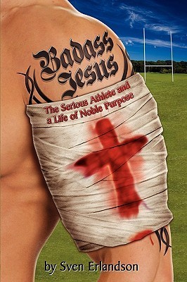 Badass Jesus: The Serious Athlete and Life of Noble Purpose  by  Sven Erlandson