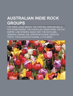 Australian Indie Rock Groups: The Vines, Augie March, Howling Bells, the Triffids, the Chevelles, the Cat Empire, Magic Dirt, the Go-Betweens  by  Books LLC