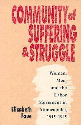 Community of Suffering and Struggle: Women, Men, and the Labor Movement in Minneapolis, 1915-1945  by  Elizabeth Faue