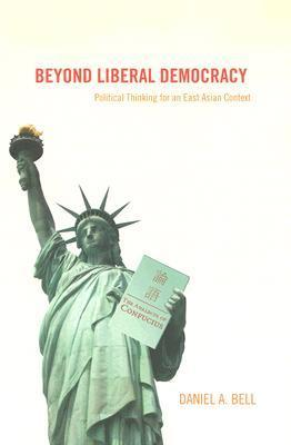 Beyond Liberal Democracy: Political Thinking for an East Asian Context Daniel A. Bell