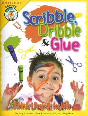 Scribble, Dribble, & Glue: Bible Art Projects for Kids Judy Christian