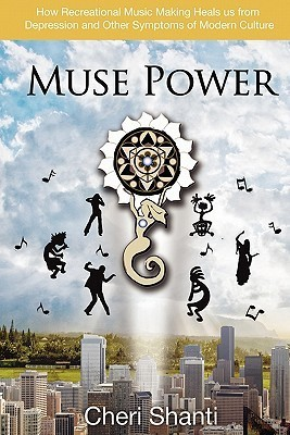 Muse Power: How to Heal Depression and the Symptoms of Modern Culture Through Recreational Music Making Cheri Shanti