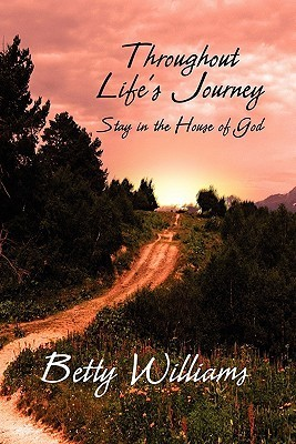 Throughout Lifes Journey: Stay in the House of God Betty Williams