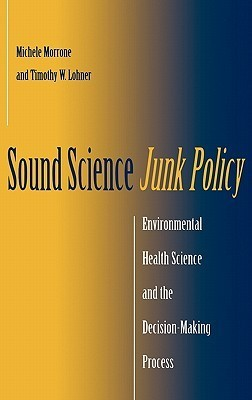 Sound Science, Junk Policy: Environmental Health Science and the Decision-Making Process Michele Morrone