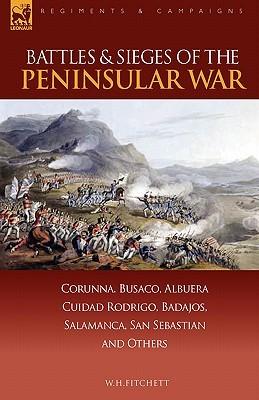 Battles & Sieges of the Peninsular War: Corunna, Busaco, Albuera, Ciudad Rodrigo, Badajos, Salamanca, San Sebastian & Others William H. Fitchett