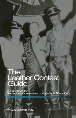 Leather Contest Guide: A Handbook for Promoters, Contestants, Judges and Titleholders  by  Guy Baldwin
