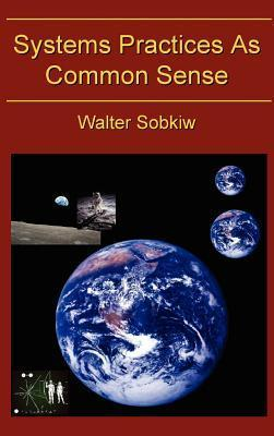 Systems Practices as Common Sense  by  Walter Sobiw