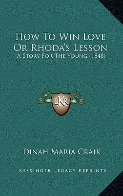 How to Win Love or Rhodas Lesson: A Story for the Young (1848) Dinah Maria Mulock Craik