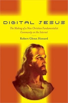 Digital Jesus: The Making of a New Christian Fundamentalist Community on the Internet Robert  Howard