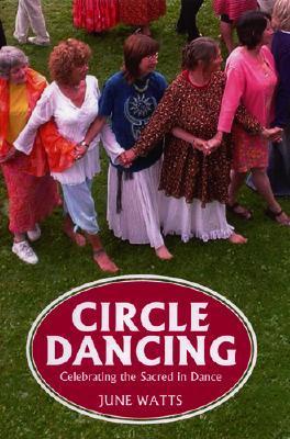 Circle Dancing: Celebrating the Sacred in Dance June Watts