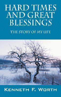 Hard Times and Great Blessings: The Story of My Life Kenneth F Worth
