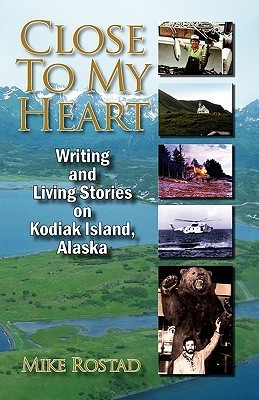 Close to My Heart Writing and Living Stories on Kodiak Island, Alaska  by  Michael G. Rostad