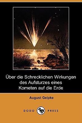 Uber Die Schrecklichen Wirkungen Des Aufsturzes Eines Kometen Auf Die Erde  by  August Gelpke