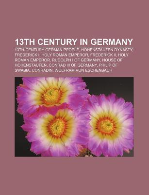 13th Century in Germany: 13th-Century German People, Hohenstaufen Dynasty, Frederick I, Holy Roman Emperor, Frederick II, Holy Roman Emperor Books LLC