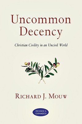 Uncommon Decency: Christian Civility in an Uncivil World  by  Richard J. Mouw