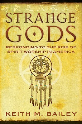 Strange Gods: Responding to the Rise of Spirit Worship in America Keith M. Bailey