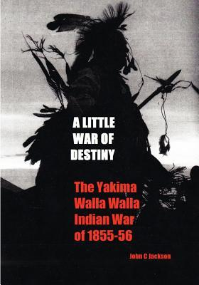 A Little War of Destiny: The Yakima/Walla Walla Indian War of 1855-56 John C. Jackson