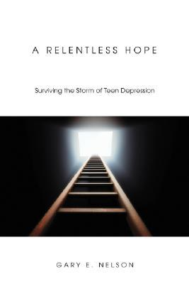 A Relentless Hope: Surviving the Storm of Teen Depression  by  Gary E. Nelson