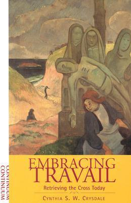Embracing Travail: Retrieving the Cross Today  by  Cynthia S.W. Crysdale