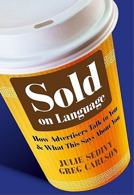 Sold on Language: How Advertisers Talk to You and What This Says about You Julie Sedivy
