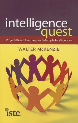 Intelligence Quest: Project-Based Learning and Multiple Intelligences Walter McKenzie