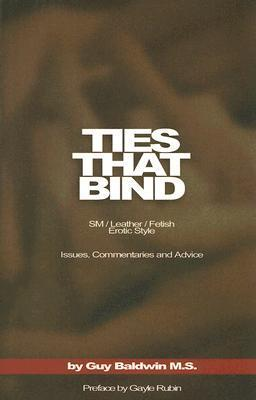 Ties That Bind: The SM/Leather/Fetish Erotic Style, Issues, Commentaries and Advice  by  Guy Baldwin