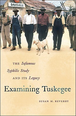 Examining Tuskegee: The Infamous Syphilis Study and Its Legacy Susan M. Reverby