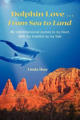 Dolphin Love ... from Sea to Land: My Interdimensional Journey to My Heart-A True Story of Dolphin Consciousness, Dolphin Energy Healing, and Joy Linda Shay