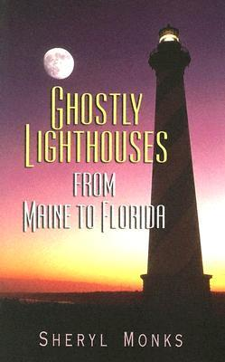 Ghostly Lighthouses from Maine to Florida  by  Sheryl Monks