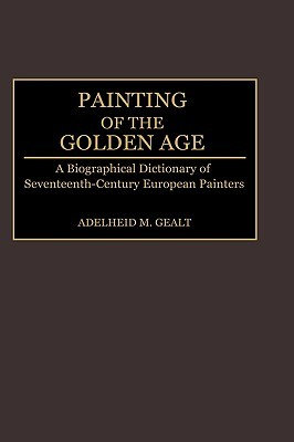 Painting of the Golden Age: A Biographical Dictionary of Seventeenth-Century European Painters  by  Adelheid M. Gealt