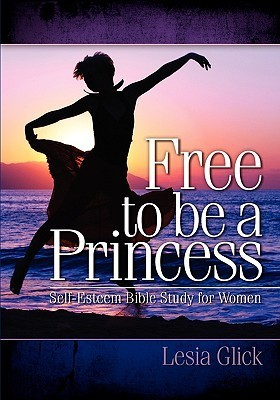 Free to Be a Princess: Self-Esteem Bible Study for Women Lesia Glick