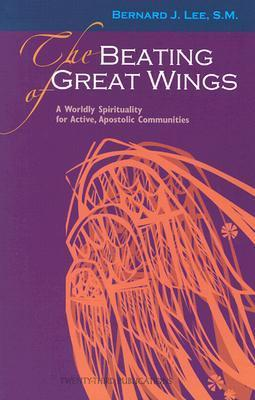 The Beating of Great Wings: A Worldly Spirituality for Active, Apostolic Communities Bernard J. Lee