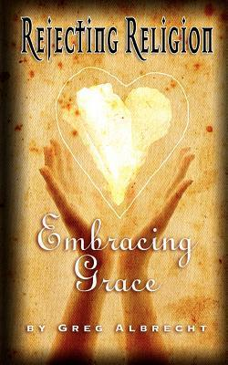 Rejecting Religion - Embracing Grace Greg Albrecht