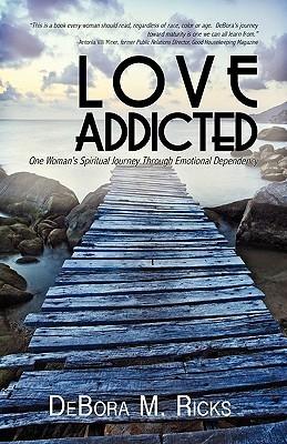 Love Addicted: One Womans Spiritual Journey Through Emotional Dependency DeBora M. Ricks