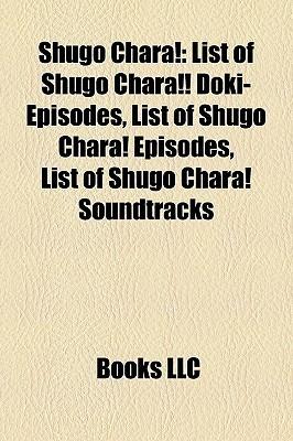 Shugo Chara!: List of Shugo Chara!! Doki- Episodes, List of Shugo Chara! Episodes, List of Shugo Chara! Soundtracks Books LLC