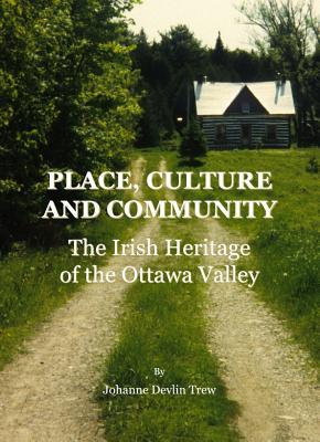 Place, Culture And Community: The Irish Heritage Of The Ottawa Valley  by  Johanne Devlin Trew
