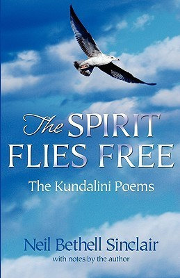 The Spirit Flies Free: The Kindalini Poems  by  Neil Bethell Sinclair