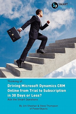 Thinking Of...Driving Microsoft Dynamics Crm Online from Trial to Subscription in 30 Days or Less? Ask the Smart Questions Jim Sheehan