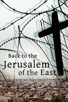 Back to the Jerusalem of the East: The Underground House Church of North Korea  by  Luther Martin