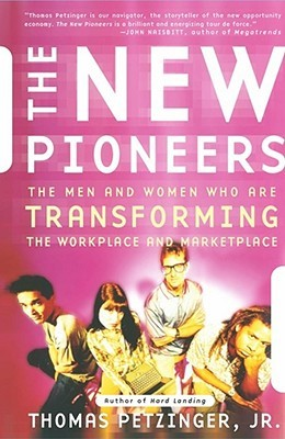 The New Pioneers: The Men And Women Who Are Transforming The Workplace And The Marketplace  by  Thomas Petzinger