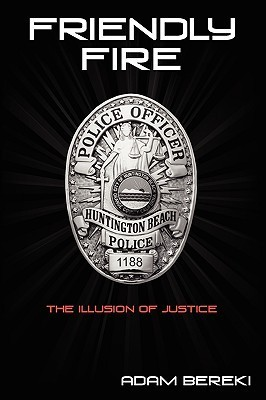 Friendly Fire: The Illusion of Justice- A Gay Police Officers Story of Coming Out and Harassment  by  Adam Bereki