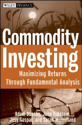 Commodity Investing: Maximizing Returns Through Fundamental Analysis  by  Adam Dunsby