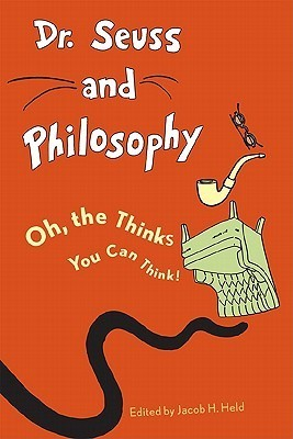 Dr. Seuss and Philosophy: Oh, the Thinks You Can Think! Jacob M. Held
