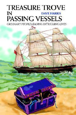 Treasure Trove in Passing Vessels: Ordinary People Leading Intriguing Lives  by  Dave Harris
