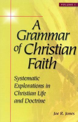 A Grammar of Christian Faith: Systematic Explorations in Christian Life and Doctrine  by  Joe R. Jones