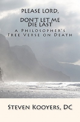 Please Lord, Dont Let Me Die Last: A Philosophers Free Verse on Death Steven Kooyers